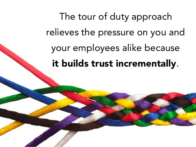 The tour of duty approach relieves the pressure on you and your employees alike because it builds trust incrementally.