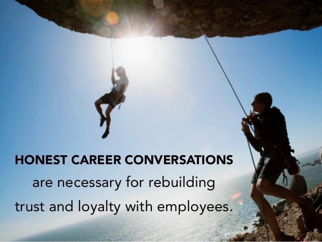 HONEST CAREER CONVERSATIONS are necessary for rebuilding trust and loyalty with employees.