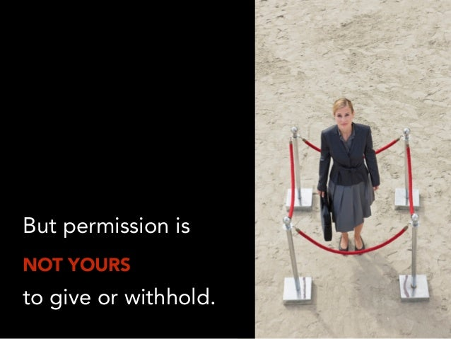 But permission is NOT YOURS to give or withhold.