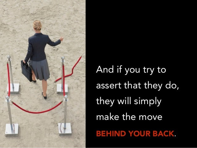 And if you try to assert that they do, they will simply make the move BEHIND YOUR BACK.