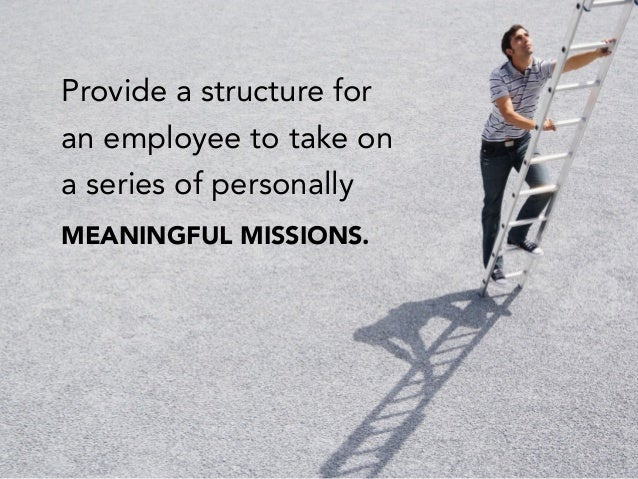 Provide a structure for an employee to take on a series of personally MEANINGFUL MISSIONS.