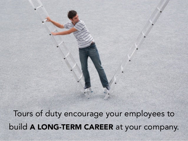 Tours of duty encourage your employees to build A LONG-TERM CAREER at your company.