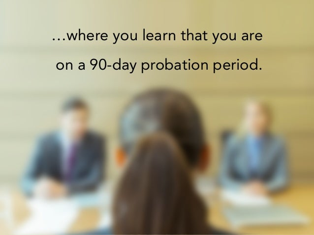 …where you learn that you are on a 90-day probation period.