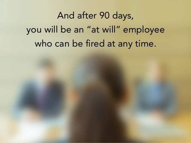 "And after 90 days, you will be an ""at will"" employee who can be fired at any time."