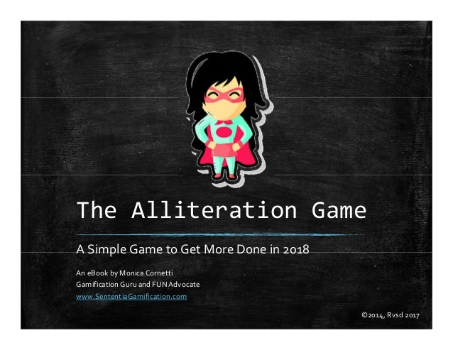 The Alliteration Game A Simple Game to Get More Done in 2018 An eBook by Monica Cornetti Gamification Guru and FUNAdvocate...