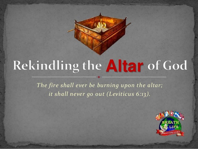 The fire shall ever be burning upon the altar; it shall never go out (Leviticus 6:13). Altar
