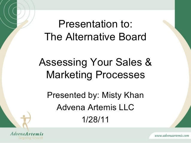 Presentation to: The Alternative BoardAssessing Your Sales & Marketing Processes Presented by: Misty Khan   Advena Artemis...