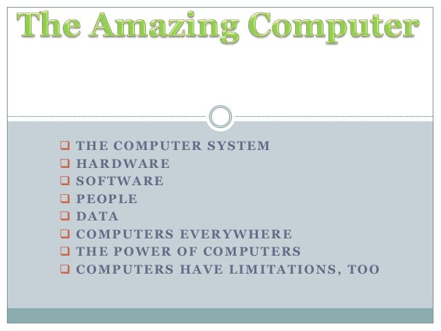  THE COMPUTER SYSTEM  HARDWARE  SOFTWARE  PEOPLE  DATA  COMPUTERS EVERYWHERE  THE POWER OF COMPUTERS  COMPUTERS HA...