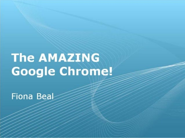 Benefits of Chrome!• Free – Google's platform• Fast• Reliable• It has overtaken IE as the top browser• Stable across all p...