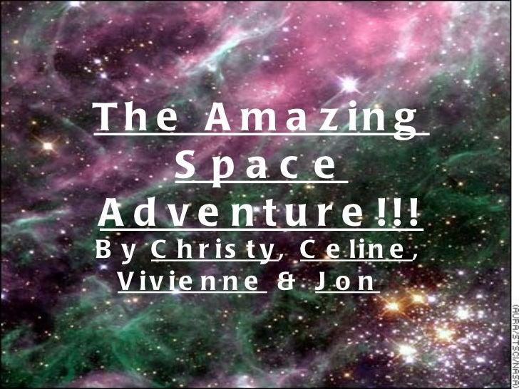 The Amazing Space Adventure!!! By  Christy ,  Celine ,  Vivienne  &  Jon