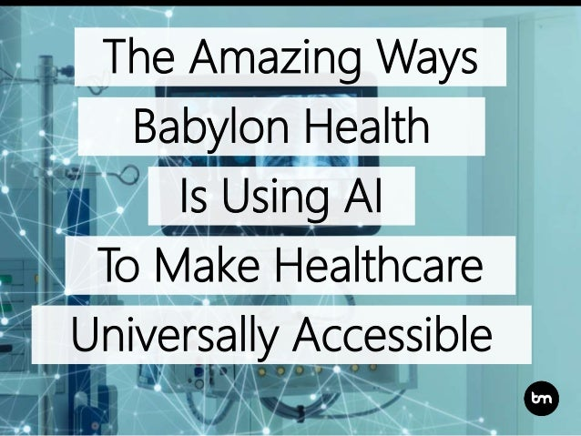 To Make Healthcare The Amazing Ways Babylon Health Is Using AI Universally Accessible