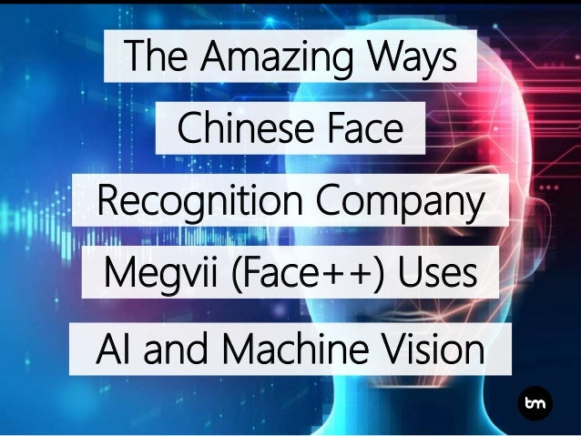 The Amazing Ways Chinese Face Recognition Company Megvii (Face++) Uses AI and Machine Vision