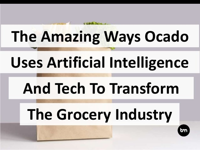 The Amazing Ways Ocado And Tech To Transform Uses Artificial Intelligence The Grocery Industry