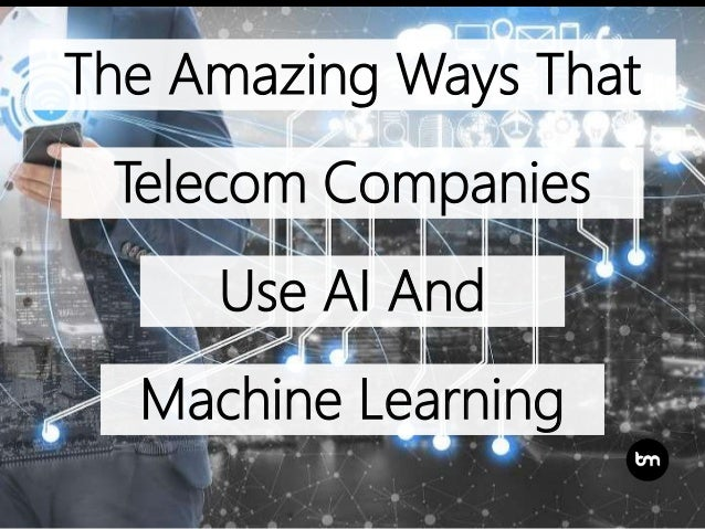 The Amazing Ways That Telecom Companies Use AI And Machine Learning