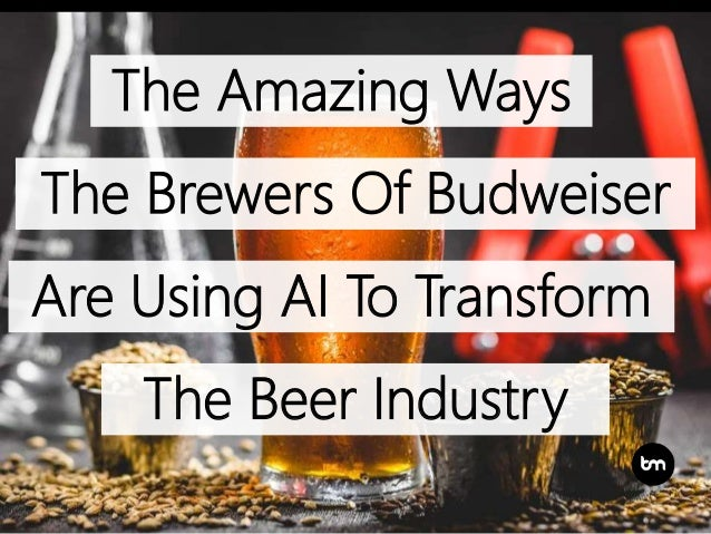 The Amazing Ways The Brewers Of Budweiser Are Using AI To Transform The Beer Industry