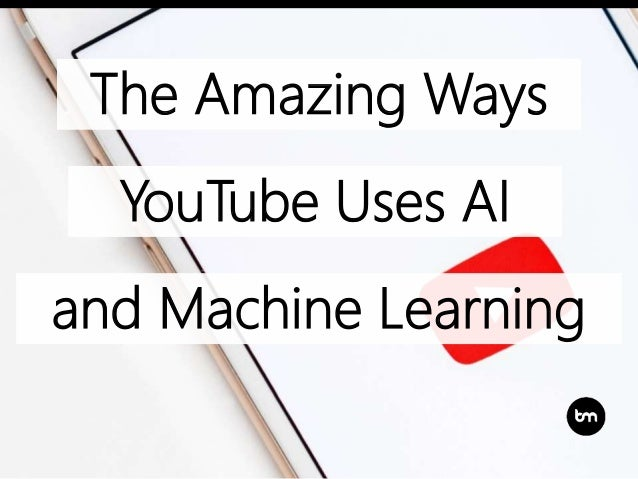 The Amazing Ways YouTube Uses AI and Machine Learning