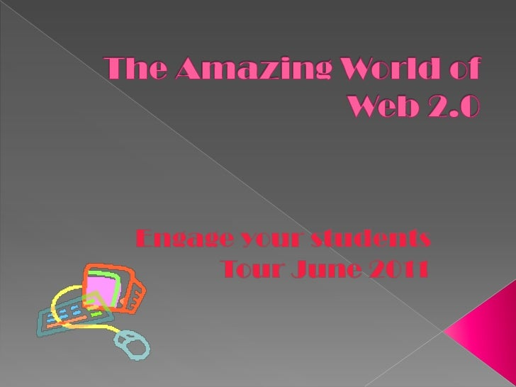 The Amazing World of Web 2.0<br />Engage your students<br />Tour June 2011<br />