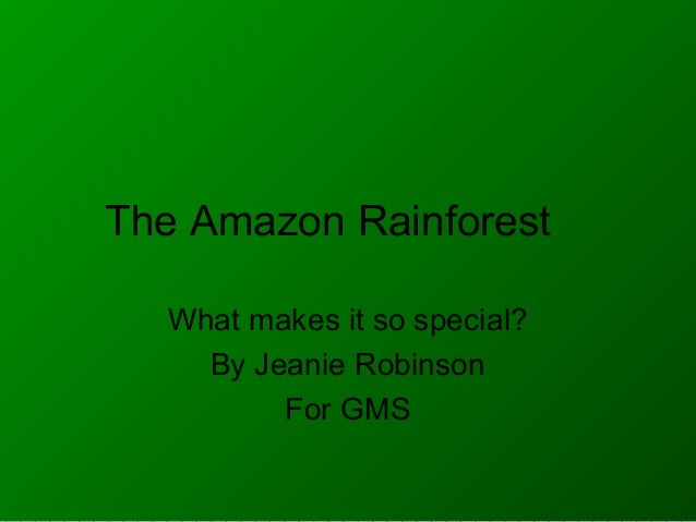 The Amazon Rainforest What makes it so special? By Jeanie Robinson For GMS