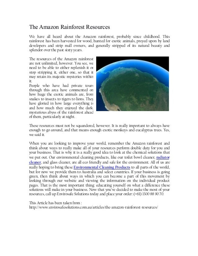 The Amazon Rainforest Resources We have all heard about the Amazon rainforest, probably since childhood. This rainforest h...