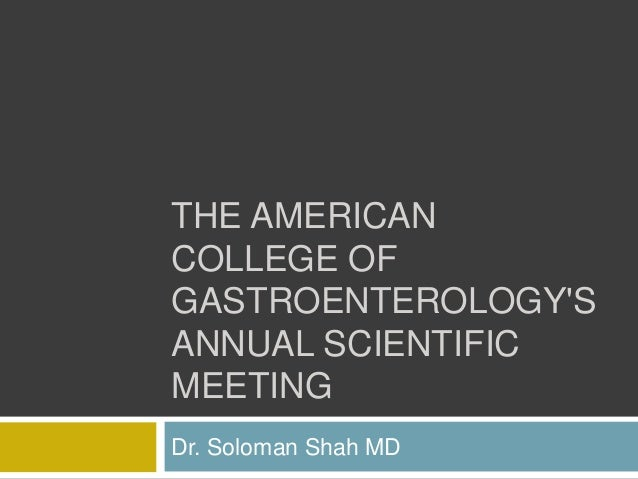 THE AMERICAN COLLEGE OF GASTROENTEROLOGY'S ANNUAL SCIENTIFIC MEETING Dr. Soloman Shah MD