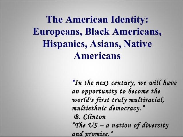 """The American Identity: Europeans, Black Americans, Hispanics, Asians, Native Americans """"In the next century, we will have ..."""