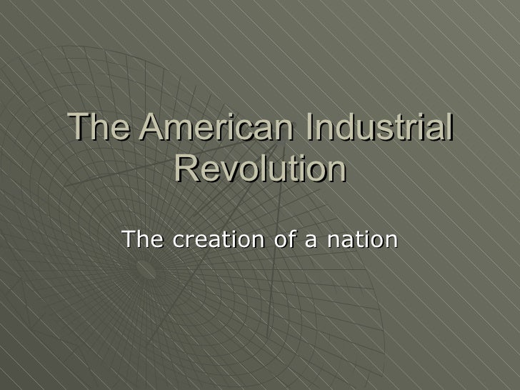 The American Industrial Revolution The creation of a nation