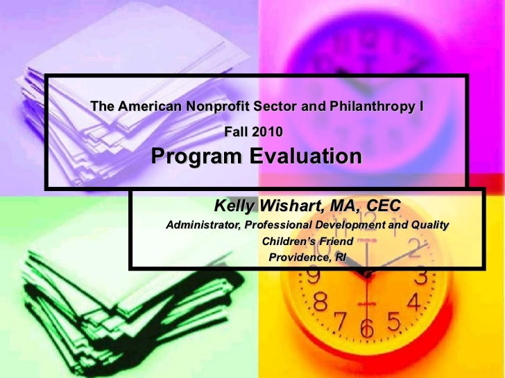 The American Nonprofit Sector and Philanthropy I Fall 2010   Program Evaluation Kelly Wishart, MA, CEC Administrator, Prof...