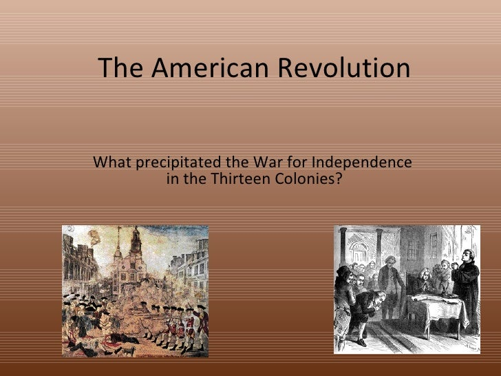 The American Revolution What precipitated the War for Independence  in the Thirteen Colonies?