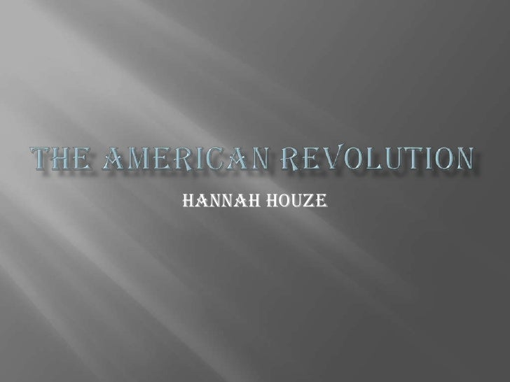 the American revolution<br />Hannah Houze<br />
