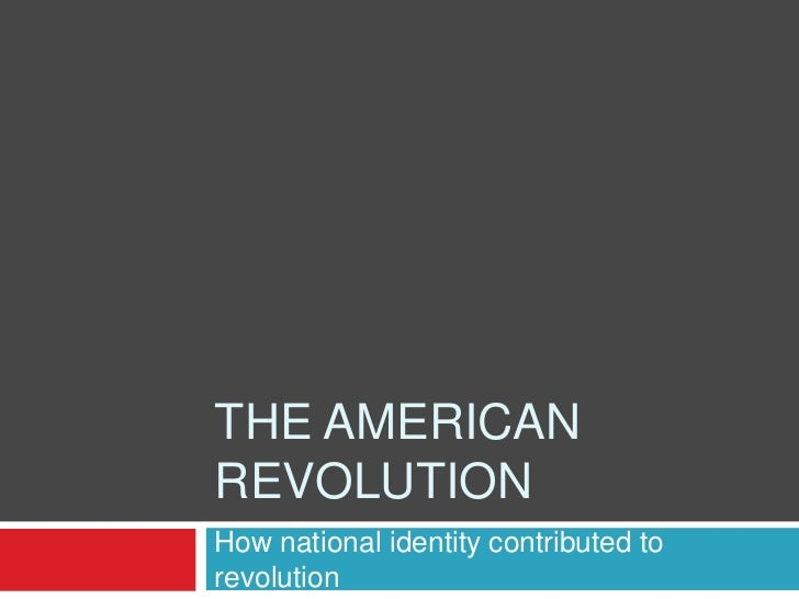 The American revolution<br />How national identity contributed to revolution<br />