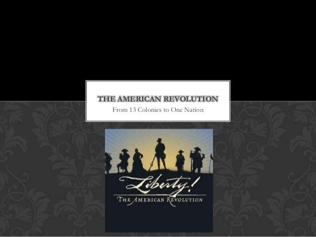 From 13 Colonies to One Nation THE AMERICAN REVOLUTION