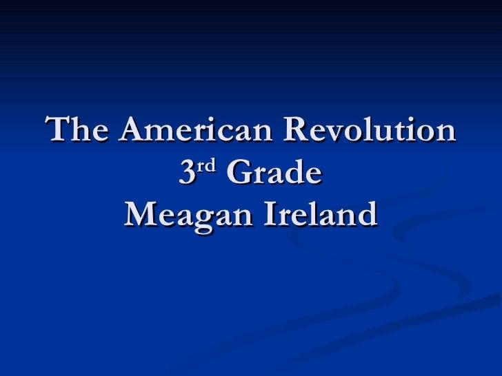 The American Revolution 3 rd  Grade Meagan Ireland