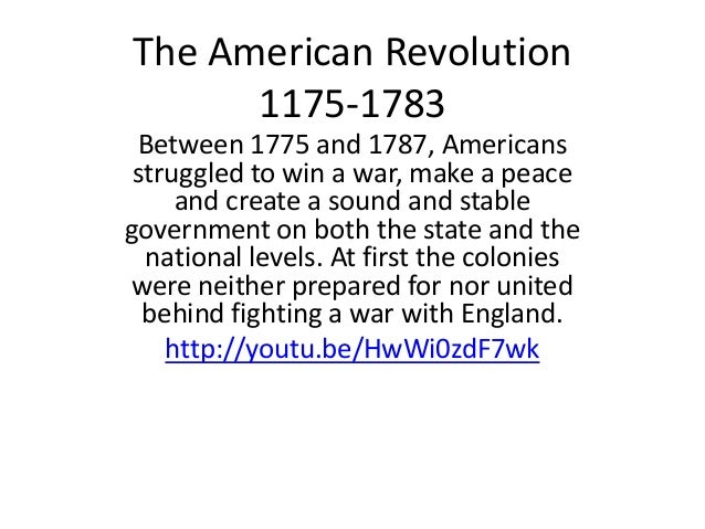 The American Revolution 1175-1783 Between 1775 and 1787, Americans struggled to win a war, make a peace and create a sound...