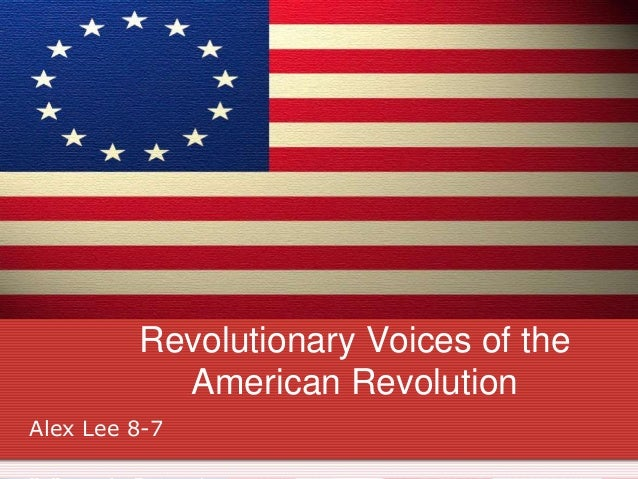 Revolutionary Voices of the American Revolution Alex Lee 8-7