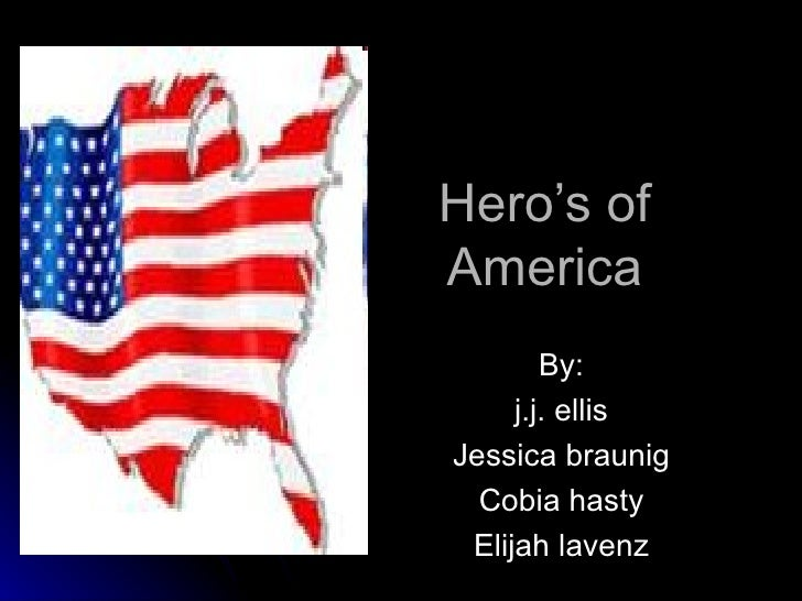 Hero's of America By: j.j. ellis Jessica braunig Cobia hasty Elijah lavenz
