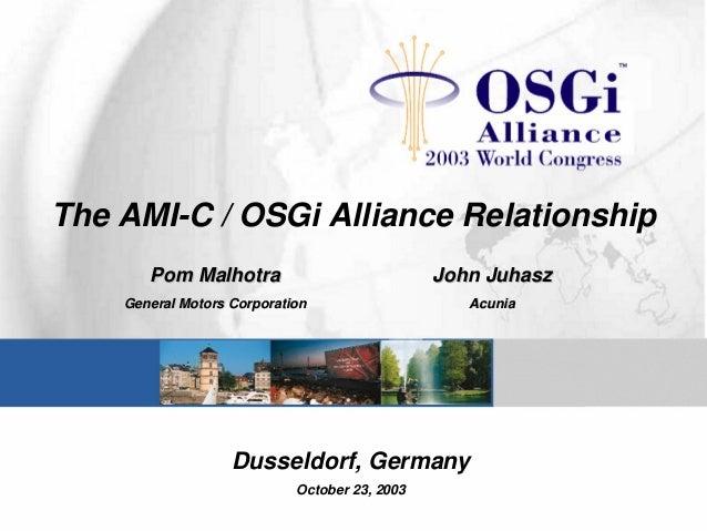 The AMI-C / OSGi Alliance Relationship Pom MalhotraPom Malhotra General Motors CorporationGeneral Motors Corporation JohnJ...