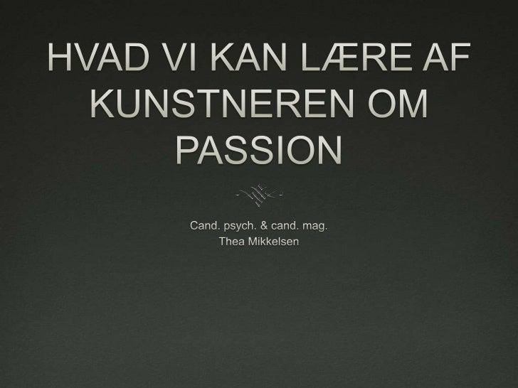 HVAD VI KAN LÆRE AF KUNSTNEREN OM PASSION<br />Cand. psych. & cand. mag.<br />Thea Mikkelsen<br />