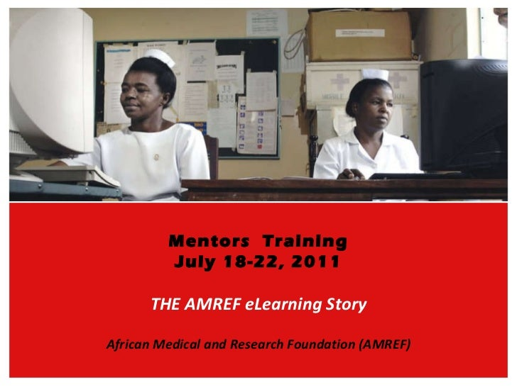 Mentors  Training July 18-22, 2011 THE AMREF eLearning Story African Medical and Research Foundation (AMREF)
