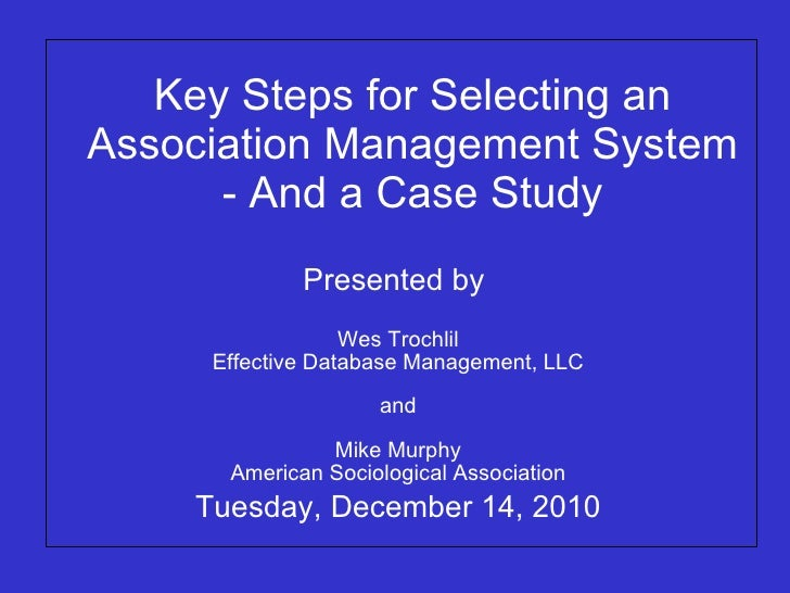 Key Steps for Selecting an Association Management System - And a Case Study Presented by  Wes Trochlil Effective Database ...