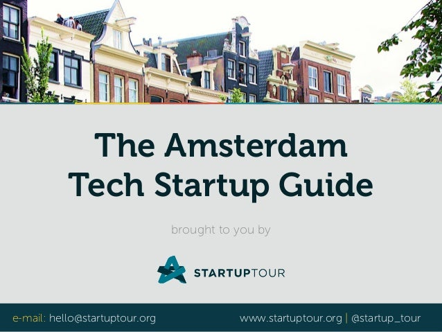 The Amsterdam  Tech Startup Guide  brought to you by  e-mail: hello@startuptour.org www.startuptour.org | @startup_tour