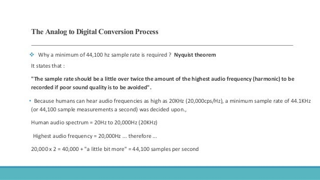 The Analog to Digital Conversion Process  Why a minimum of 44,100 hz sample rate is required ? Nyquist theorem It states ...