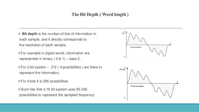 The Bit Depth ( Word length )  Bit depth is the number of bits of information in each sample, and it directly corresponds...