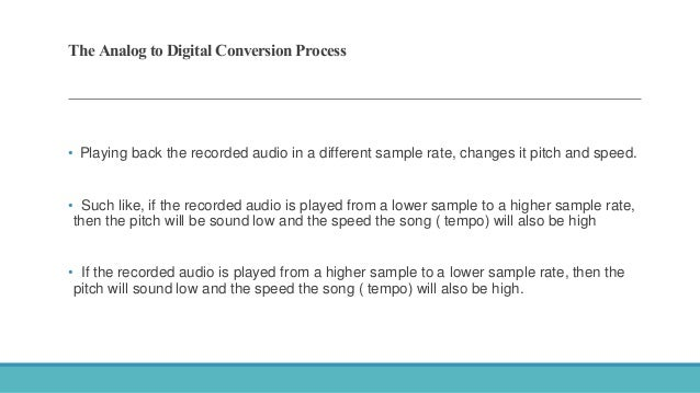 The Analog to Digital Conversion Process • Playing back the recorded audio in a different sample rate, changes it pitch an...