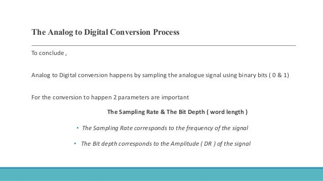 The Analog to Digital Conversion Process To conclude , Analog to Digital conversion happens by sampling the analogue signa...