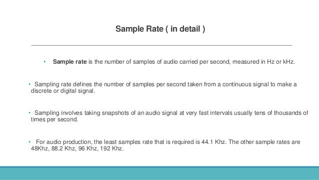 Sample Rate ( in detail ) • Sample rate is the number of samples of audio carried per second, measured in Hz or kHz. • Sam...