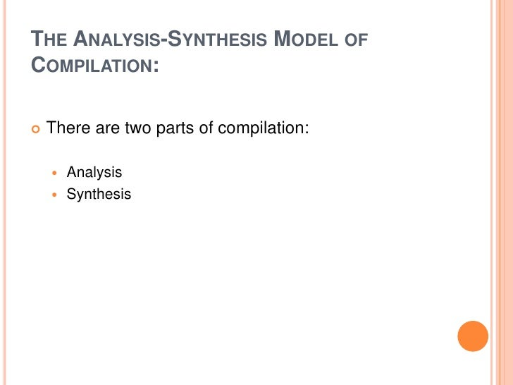 The Analysis-Synthesis Model of Compilation:<br />There are two parts of compilation:<br />Analysis<br />Synthesis<br />