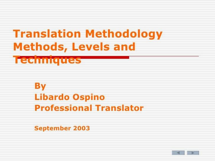 Translation Methodology Methods, Levels and Techniques By Libardo Ospino Professional Translator September 2003