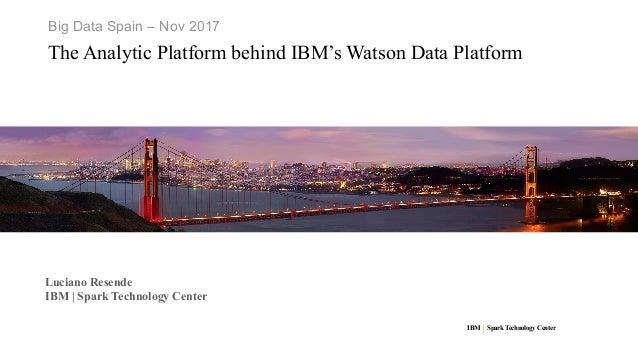 IBM SparkTechnology Center Big Data Spain – Nov 2017 The Analytic Platform behind IBM's Watson Data Platform Luciano Resen...