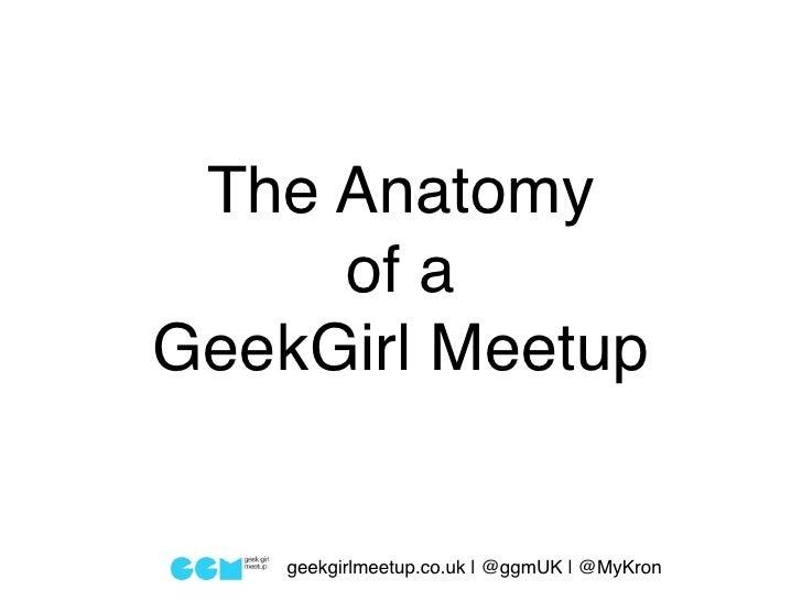 The Anatomy     of aGeekGirl Meetup    geekgirlmeetup.co.uk | @ggmUK | @MyKron