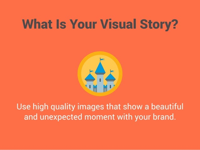 What Is Your Visual Story?      Use high quality images that show a beautiful and unexpected moment with your brand.